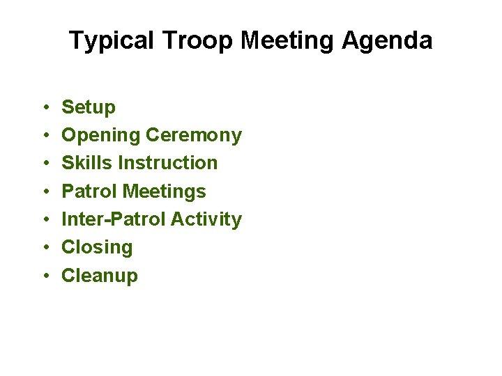 Typical Troop Meeting Agenda • • Setup Opening Ceremony Skills Instruction Patrol Meetings Inter-Patrol