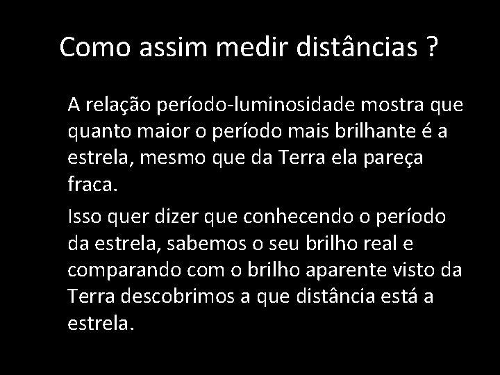 Como assim medir distâncias ? • • A relação período-luminosidade mostra que quanto maior
