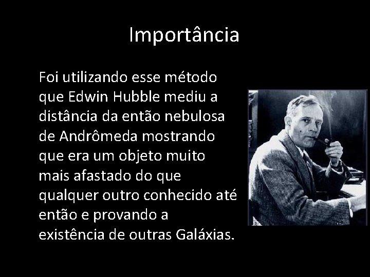 Importância • Foi utilizando esse método que Edwin Hubble mediu a distância da então