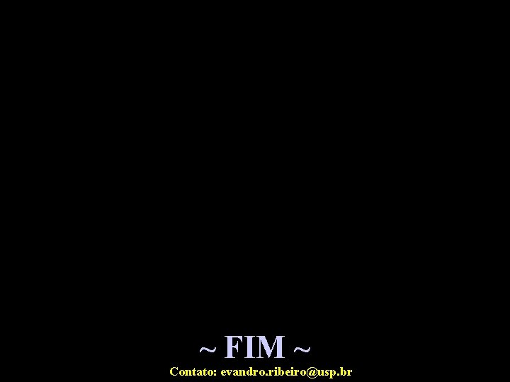 ~ FIM ~ Contato: evandro. ribeiro@usp. br