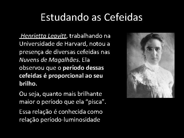 Estudando as Cefeidas • Henrietta Leavitt, trabalhando na Universidade de Harvard, notou a presença