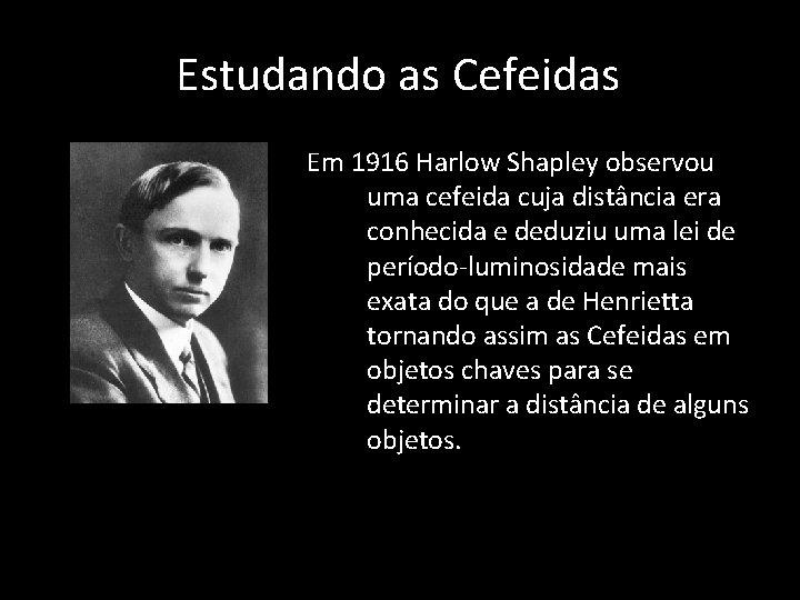 Estudando as Cefeidas Em 1916 Harlow Shapley observou uma cefeida cuja distância era conhecida