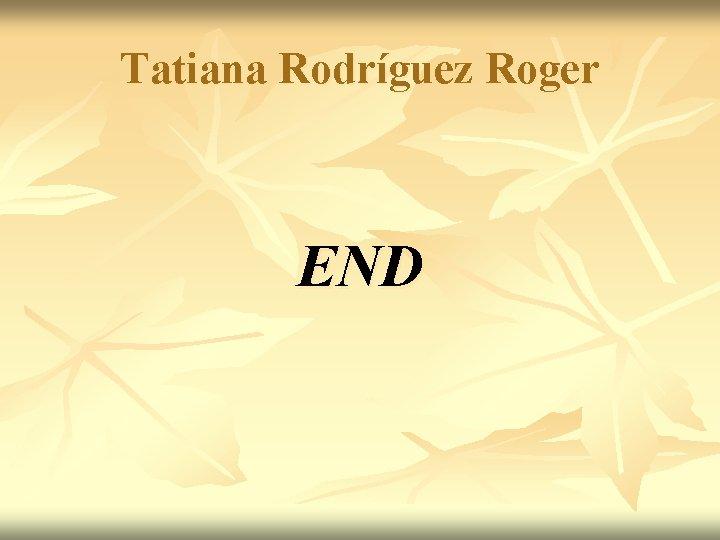 Tatiana Rodríguez Roger END