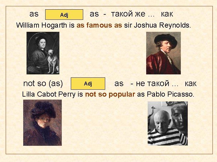 as Adj as - такой же … как William Hogarth is as famous as