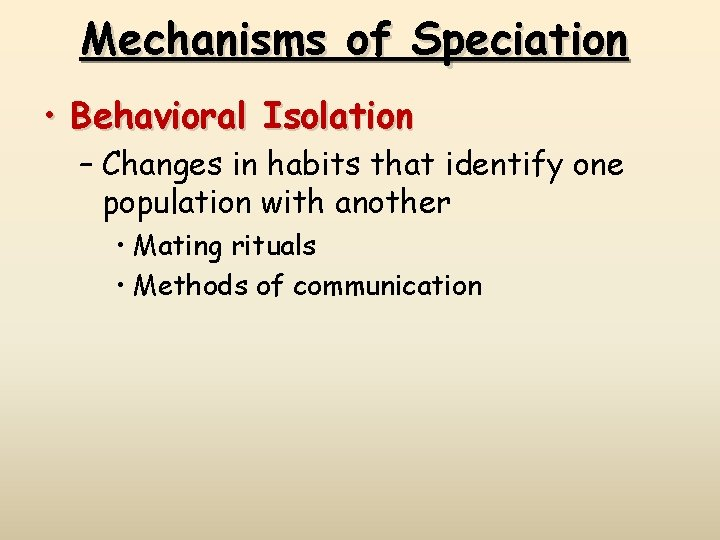 Mechanisms of Speciation • Behavioral Isolation – Changes in habits that identify one population
