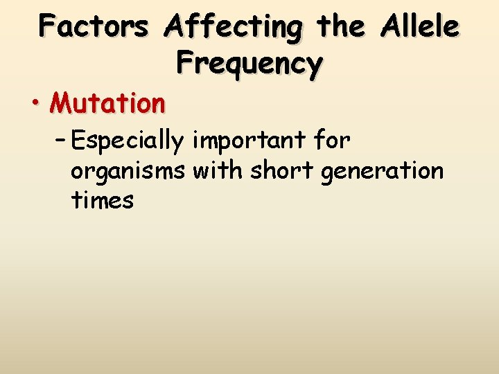 Factors Affecting the Allele Frequency • Mutation – Especially important for organisms with short
