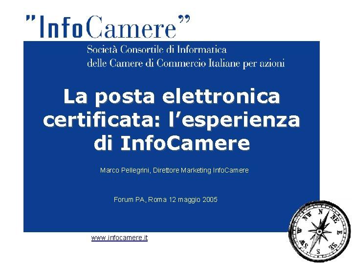 La posta elettronica certificata: l'esperienza di Info. Camere Marco Pellegrini, Direttore Marketing Info. Camere