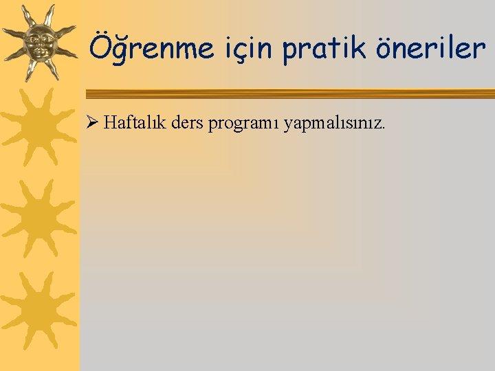 Öğrenme için pratik öneriler Ø Haftalık ders programı yapmalısınız.