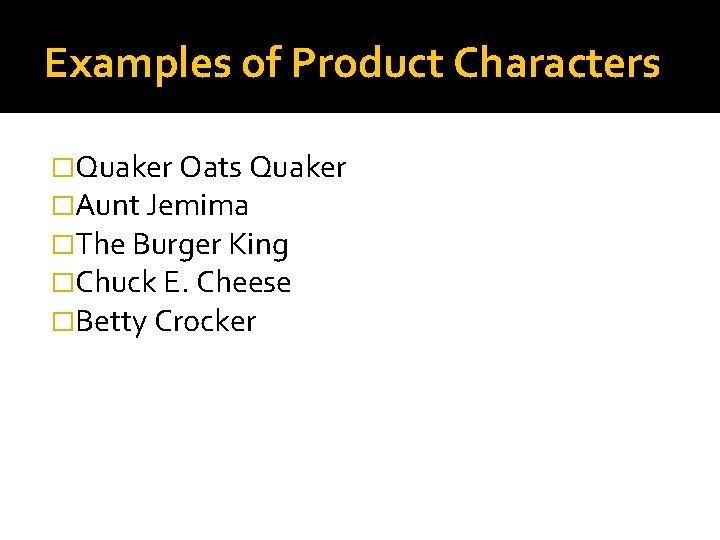 Examples of Product Characters �Quaker Oats Quaker �Aunt Jemima �The Burger King �Chuck E.
