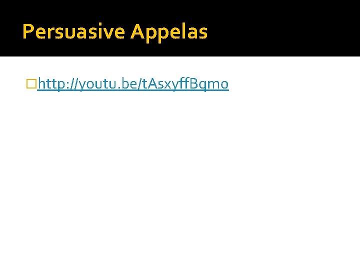 Persuasive Appelas �http: //youtu. be/t. Asxyff. Bqm 0