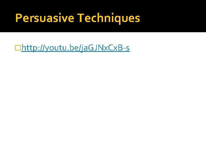 Persuasive Techniques �http: //youtu. be/ja. GJNx. Cx. B-s