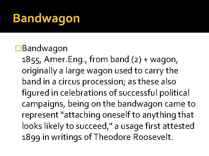 Bandwagon �Bandwagon 1855, Amer. Eng. , from band (2) + wagon, originally a large