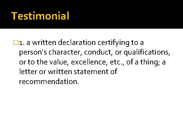 Testimonial � 1. a written declaration certifying to a person's character, conduct, or qualifications,