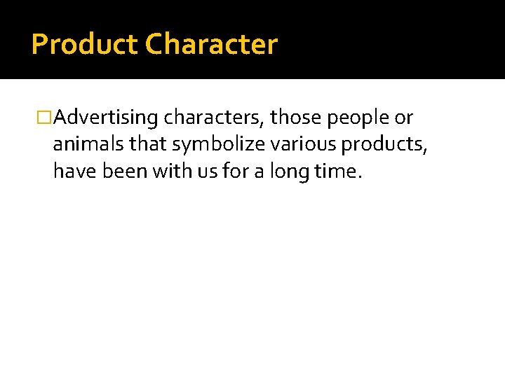 Product Character �Advertising characters, those people or animals that symbolize various products, have been