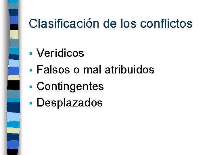Clasificación de los conflictos Verídicos § Falsos o mal atribuidos § Contingentes § Desplazados