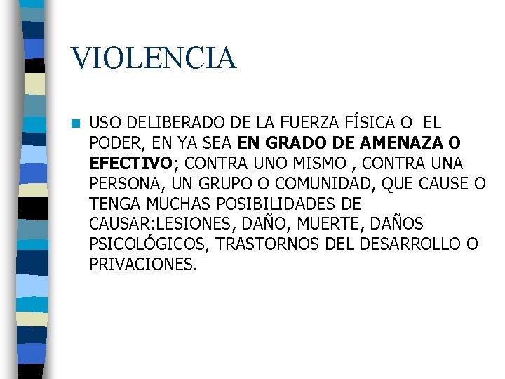 VIOLENCIA n USO DELIBERADO DE LA FUERZA FÍSICA O EL PODER, EN YA SEA