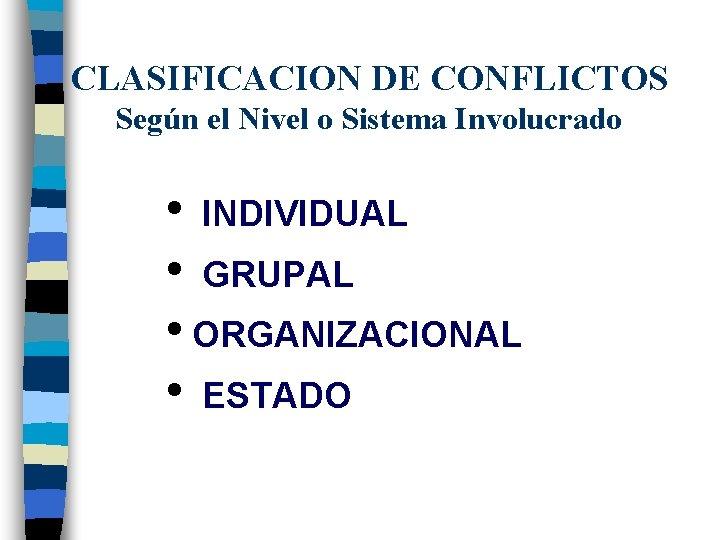 CLASIFICACION DE CONFLICTOS Según el Nivel o Sistema Involucrado • INDIVIDUAL • GRUPAL •