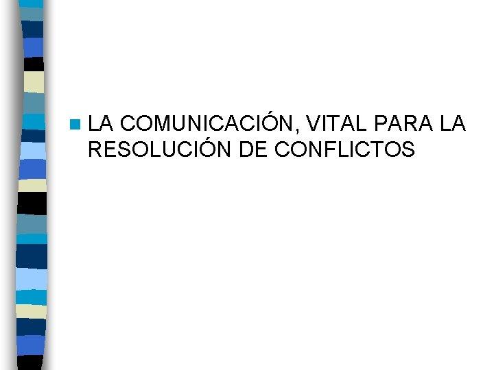 n LA COMUNICACIÓN, VITAL PARA LA RESOLUCIÓN DE CONFLICTOS