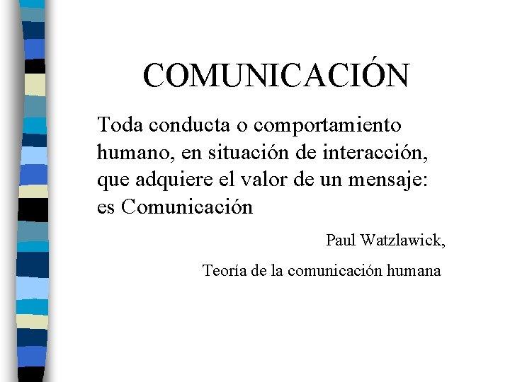 COMUNICACIÓN Toda conducta o comportamiento humano, en situación de interacción, que adquiere el valor