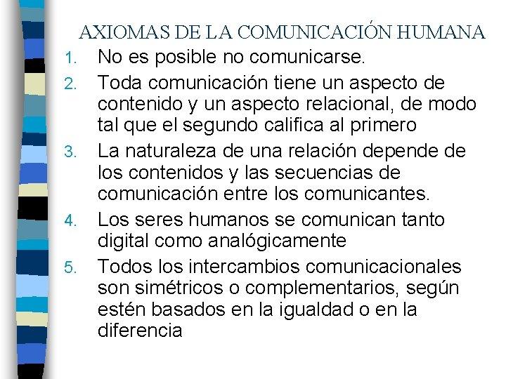AXIOMAS DE LA COMUNICACIÓN HUMANA 1. No es posible no comunicarse. 2. Toda comunicación