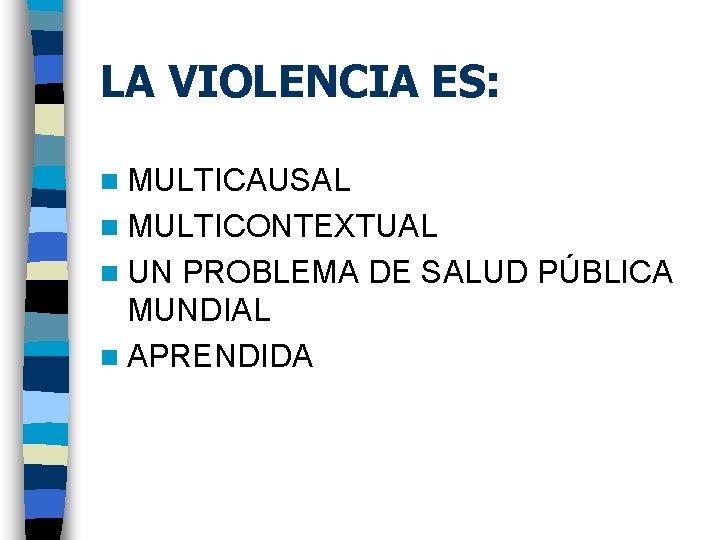 LA VIOLENCIA ES: n MULTICAUSAL n MULTICONTEXTUAL n UN PROBLEMA DE SALUD PÚBLICA MUNDIAL