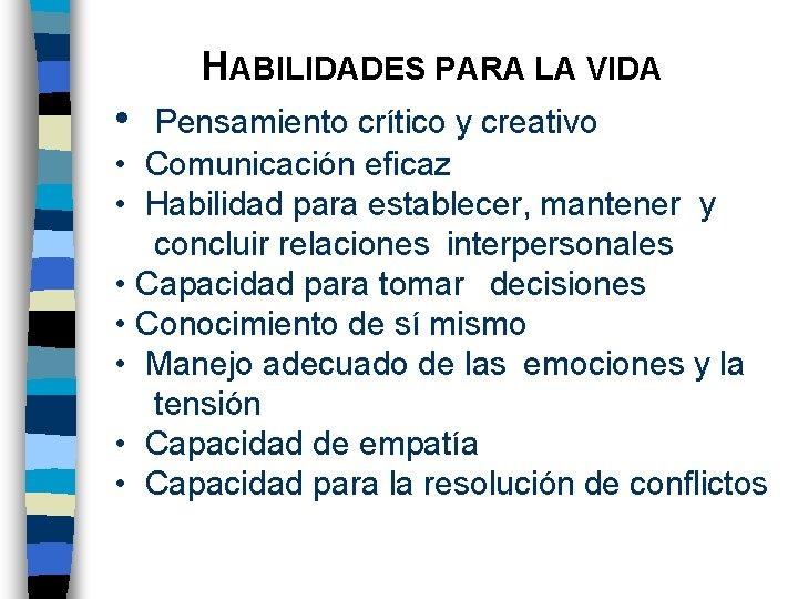 HABILIDADES PARA LA VIDA • Pensamiento crítico y creativo • Comunicación eficaz • Habilidad