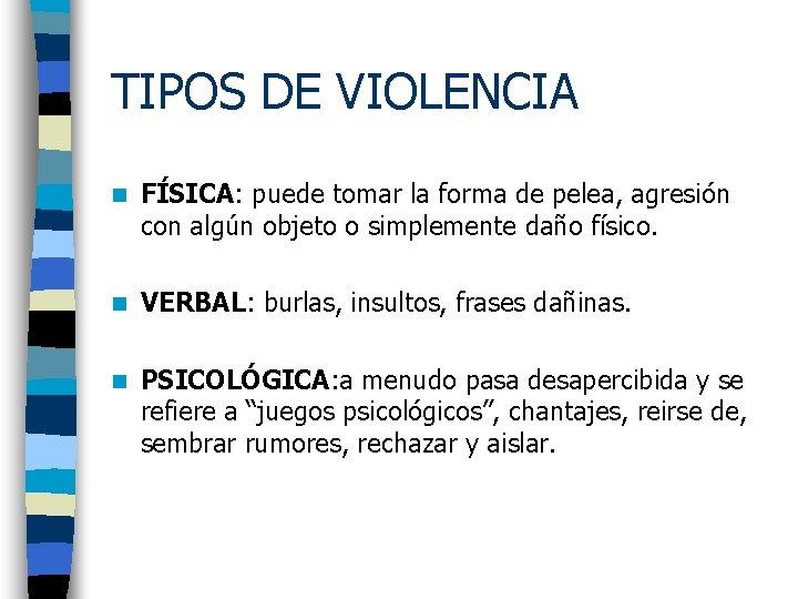 TIPOS DE VIOLENCIA n FÍSICA: puede tomar la forma de pelea, agresión con algún