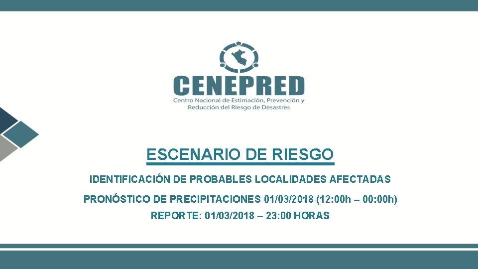 ESCENARIO DE RIESGO IDENTIFICACIÓN DE PROBABLES LOCALIDADES AFECTADAS PRONÓSTICO DE PRECIPITACIONES 01/03/2018 (12: 00