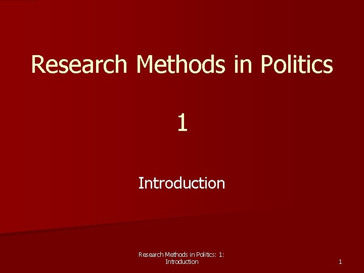 Research Methods in Politics 1 Introduction Research Methods in Politics: 1: Introduction 1