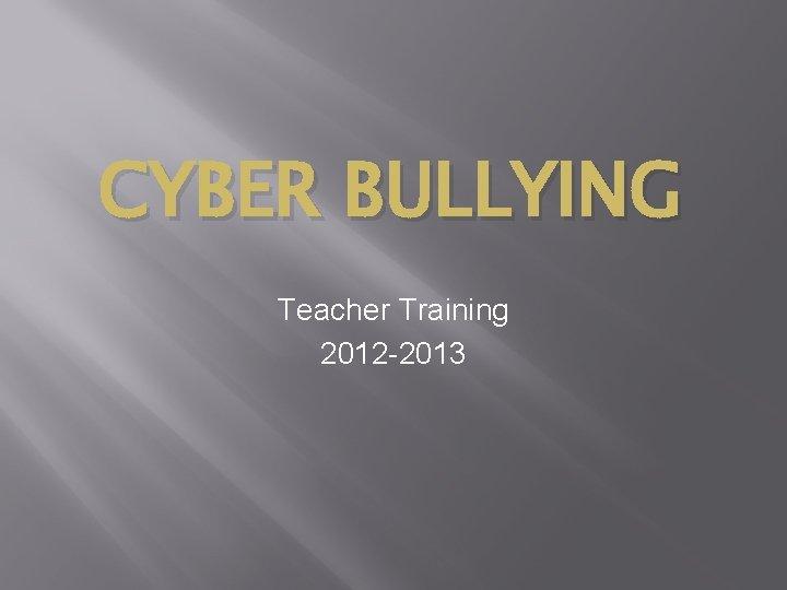 CYBER BULLYING Teacher Training 2012 -2013