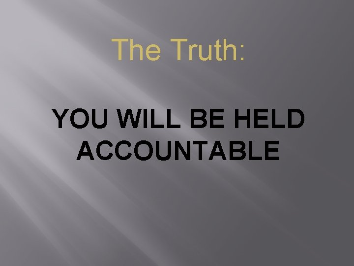 The Truth: YOU WILL BE HELD ACCOUNTABLE