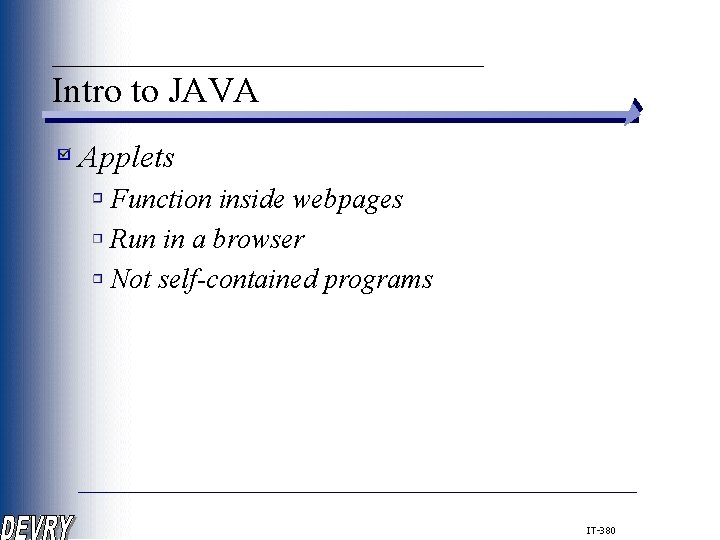 ____________ Intro to JAVA Applets Function inside webpages Run in a browser Not self-contained