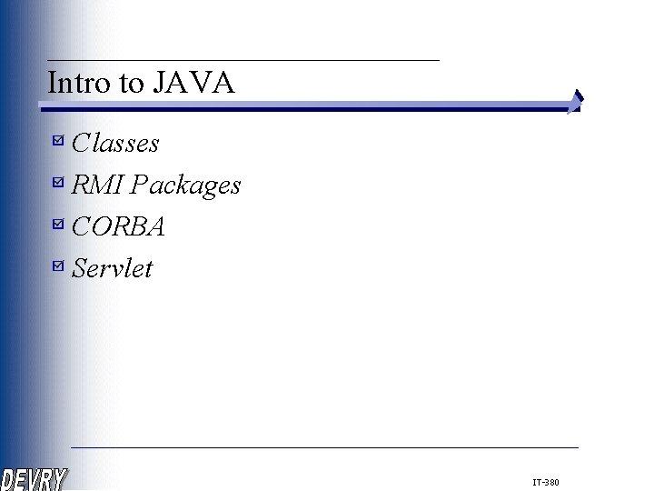 ____________ Intro to JAVA Classes RMI Packages CORBA Servlet IT-380