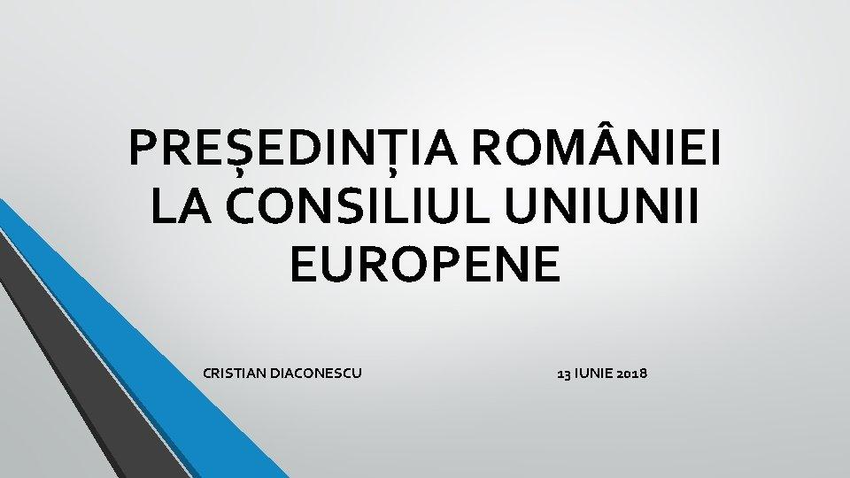 PREȘEDINȚIA ROM NIEI LA CONSILIUL UNIUNII EUROPENE CRISTIAN DIACONESCU 13 IUNIE 2018