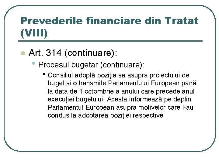 Prevederile financiare din Tratat (VIII) l Art. 314 (continuare): • Procesul bugetar (continuare): •