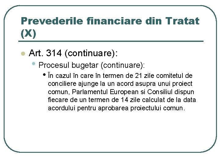 Prevederile financiare din Tratat (X) l Art. 314 (continuare): • Procesul bugetar (continuare): •