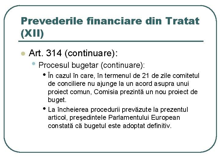 Prevederile financiare din Tratat (XII) l Art. 314 (continuare): • Procesul bugetar (continuare): •