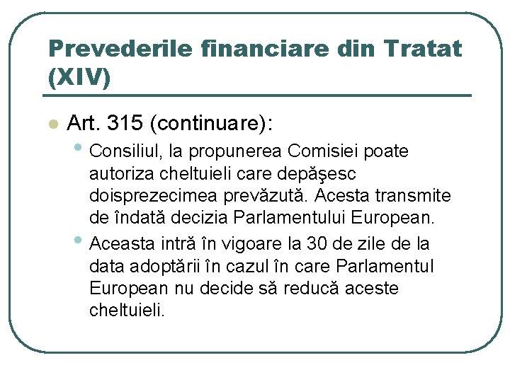 Prevederile financiare din Tratat (XIV) l Art. 315 (continuare): • Consiliul, la propunerea Comisiei