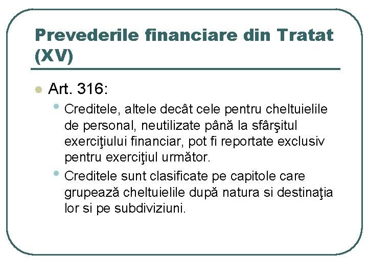 Prevederile financiare din Tratat (XV) l Art. 316: • Creditele, altele decât cele pentru