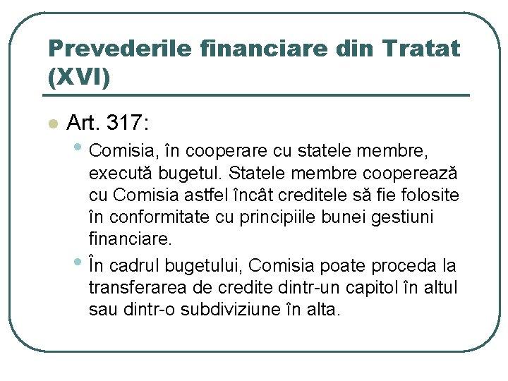 Prevederile financiare din Tratat (XVI) l Art. 317: • Comisia, în cooperare cu statele