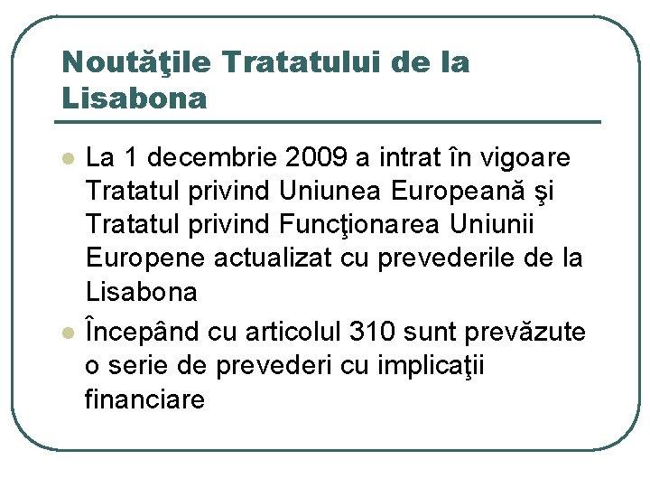 Noutăţile Tratatului de la Lisabona l l La 1 decembrie 2009 a intrat în