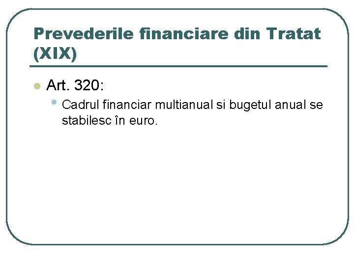 Prevederile financiare din Tratat (XIX) l Art. 320: • Cadrul financiar multianual si bugetul