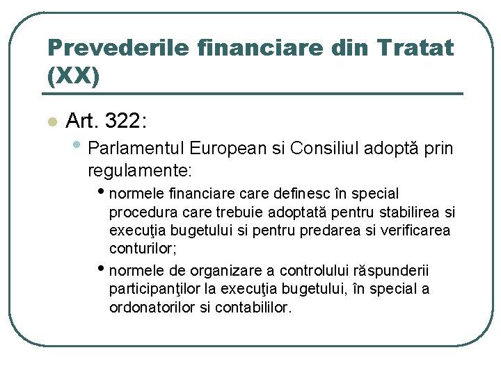 Prevederile financiare din Tratat (XX) l Art. 322: • Parlamentul European si Consiliul adoptă