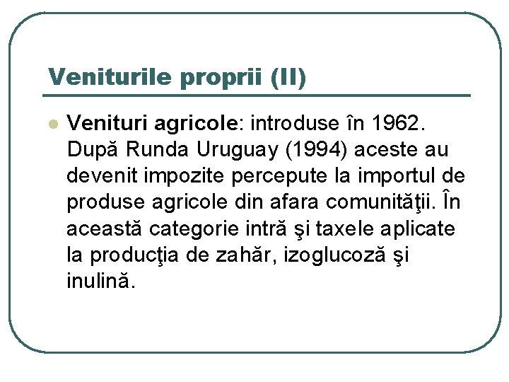 Veniturile proprii (II) l Venituri agricole: introduse în 1962. După Runda Uruguay (1994) aceste