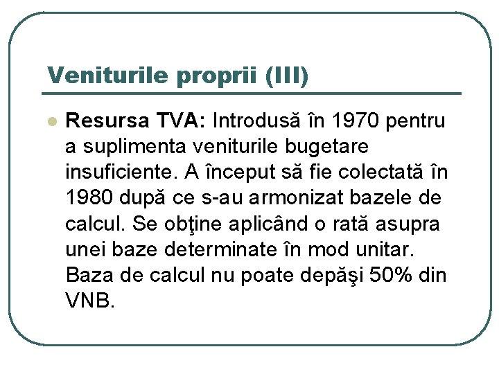 Veniturile proprii (III) l Resursa TVA: Introdusă în 1970 pentru a suplimenta veniturile bugetare