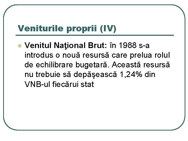 Veniturile proprii (IV) l Venitul Naţional Brut: în 1988 s-a introdus o nouă resursă
