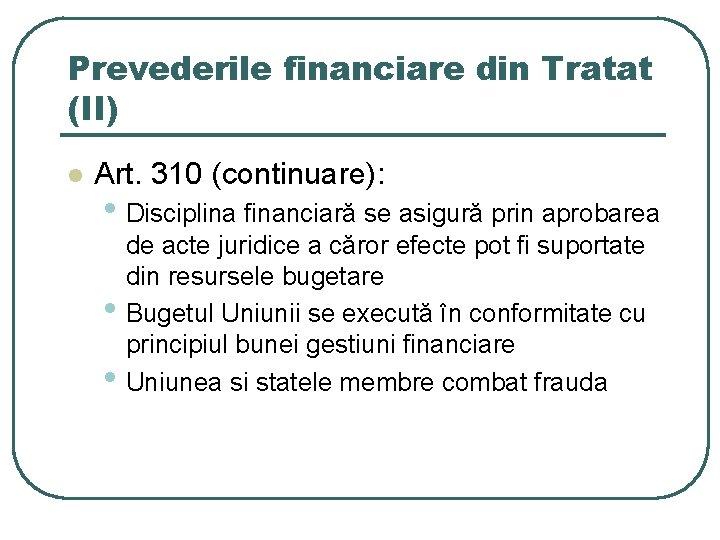 Prevederile financiare din Tratat (II) l Art. 310 (continuare): • Disciplina financiară se asigură