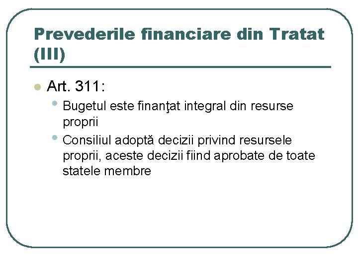 Prevederile financiare din Tratat (III) l Art. 311: • Bugetul este finanţat integral din