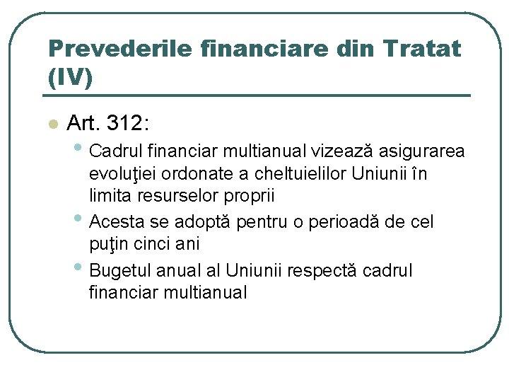Prevederile financiare din Tratat (IV) l Art. 312: • Cadrul financiar multianual vizează asigurarea