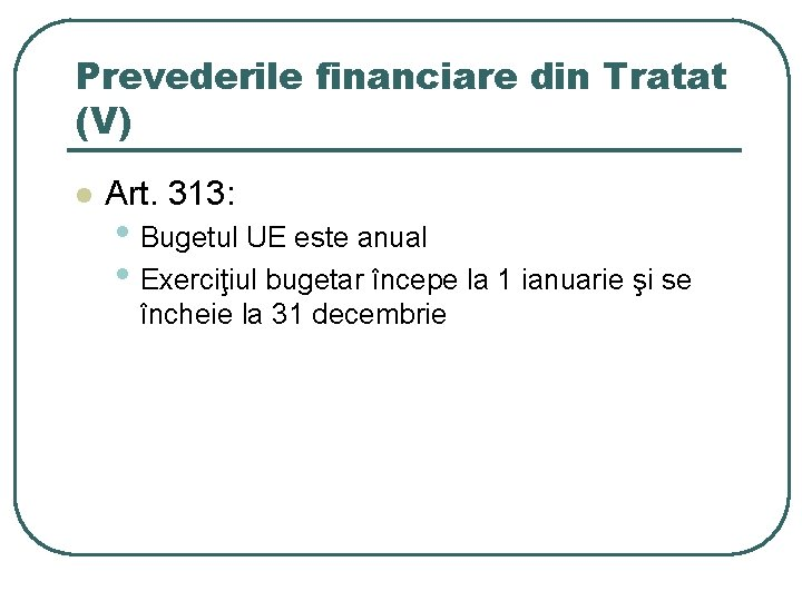 Prevederile financiare din Tratat (V) l Art. 313: • Bugetul UE este anual •